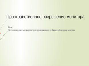 Пространственное разрешение монитора Цель: Систематизированные представления