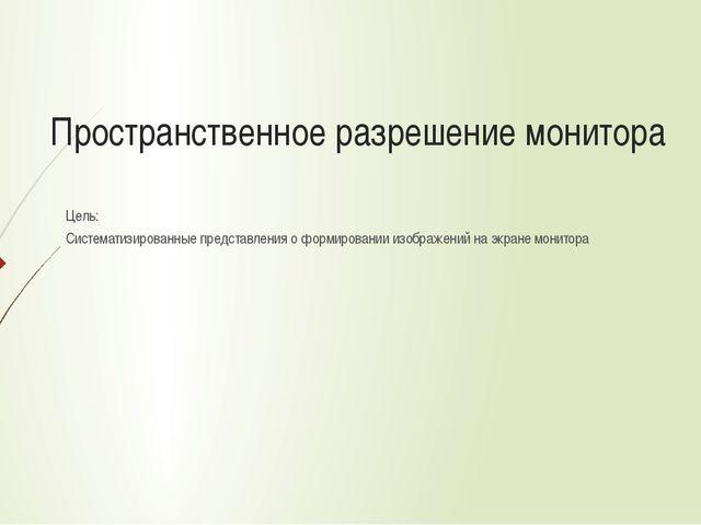 Пространственное разрешение монитора Цель: Систематизированные представления...