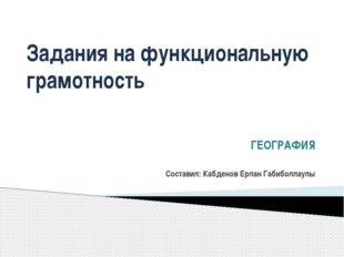 Задания на функциональную грамотность ГЕОГРАФИЯ Составил: Кабденов Ерлан Габи