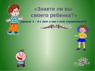 (кризис 3 – 4-х лет и как с ним справиться?) «Знаете ли вы своего ребенка?»