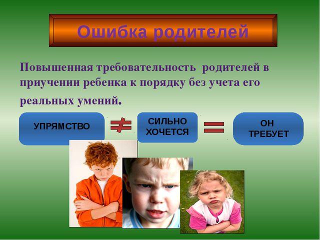 Ошибка родителей Повышенная требовательность родителей в приучении ребенка к...