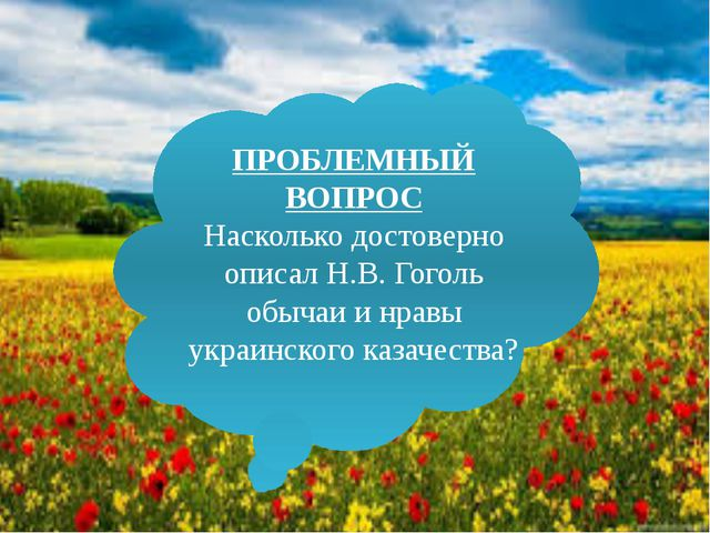 ПРОБЛЕМНЫЙ ВОПРОС Насколько достоверно описал Н.В. Гоголь обычаи и нравы укра...