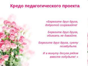 Кредо педагогического проекта «Берегите друг друга, добротой согревайте! Бере