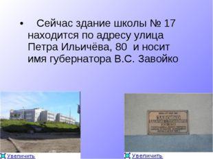 Сейчас здание школы № 17 находится по адресу улица Петра Ильичёва, 80 и носи