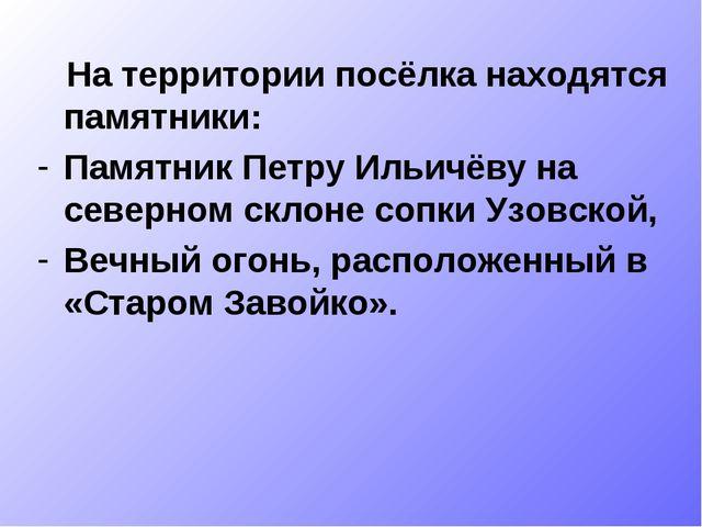 На территории посёлка находятся памятники: Памятник Петру Ильичёву на северн...