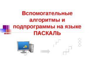 Вспомогательные алгоритмы и подпрограммы на языке ПАСКАЛЬ
