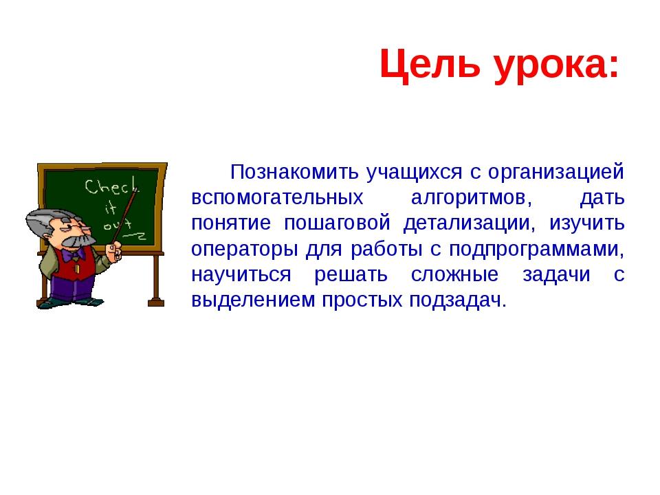 Цель урока: Познакомить учащихся с организацией вспомогательных алгоритмов, д...