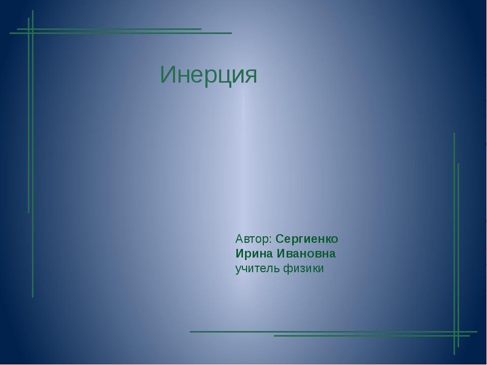 Инерция Автор: Сергиенко Ирина Ивановна учитель физики