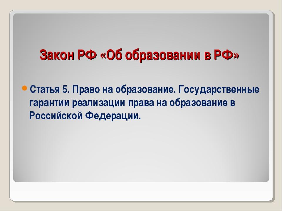 Закон РФ «Об образовании в РФ» Статья 5. Право на образование. Государственны...