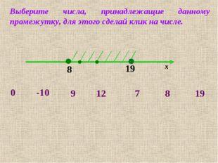 8 19 х -10 0 7 8 19 9 12 Выберите числа, принадлежащие данному промежутку, дл