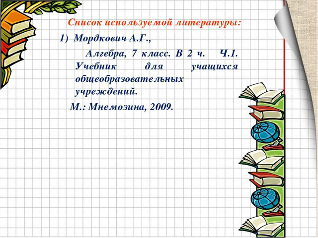 Список используемой литературы: 1) Мордкович А.Г., Алгебра, 7 класс. В 2 ч. Ч...