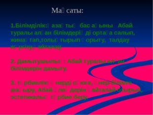 1.Білімділік:Қазақтың бас ақыны Абай туралы алған білімдеріңді ортаға салып,