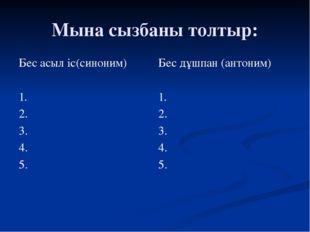 Мына сызбаны толтыр: Бес асыл іс(синоним) 1. 2. 3. 4. 5. Бес дұшпан(антоним)