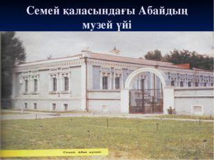 Семей қаласындағы Абайдың музей үйі