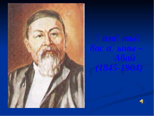 Қазақтың бас ақыны – Абай (1845-1904)