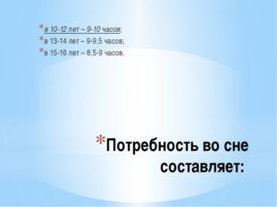 Потребность во сне составляет: в 10-12 лет – 9-10 часов; в 13-14 лет – 9-9,5