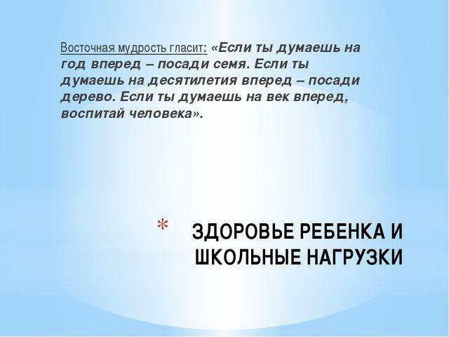 ЗДОРОВЬЕ РЕБЕНКА И ШКОЛЬНЫЕ НАГРУЗКИ Восточная мудрость гласит:«Если ты дума...