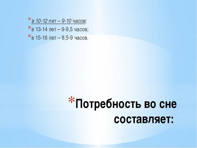 Потребность во сне составляет: в 10-12 лет – 9-10 часов; в 13-14 лет – 9-9,5...