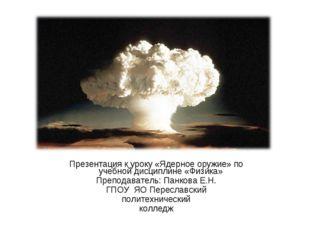 Презентация к уроку «Ядерное оружие» по учебной дисциплине «Физика» Преподава