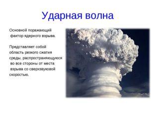 Ударная волна Основной поражающий фактор ядерного взрыва. Представляет собой