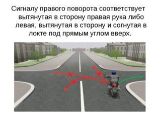 Сигналу правого поворота соответствует вытянутая в сторону правая рука либо л