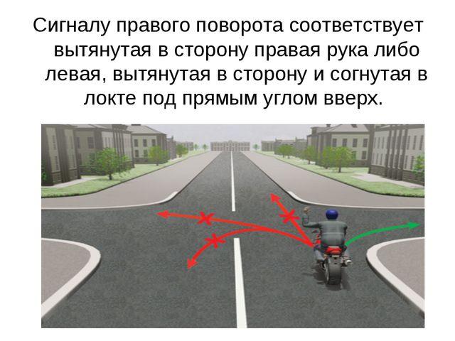 Сигналу правого поворота соответствует вытянутая в сторону правая рука либо л...