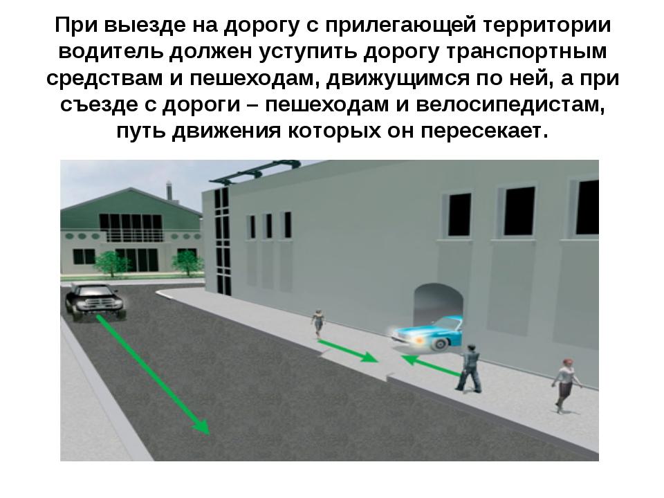 При выезде на дорогу с прилегающей территории водитель должен уступить дорогу...