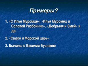 Примеры? 1. «О Илье Муромце», «Илья Муромец и Соловей Разбойник», «Добрыня и