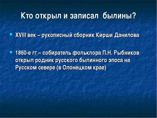 Кто открыл и записал былины? XVIII век – рукописный сборник Кирши Данилова 18...
