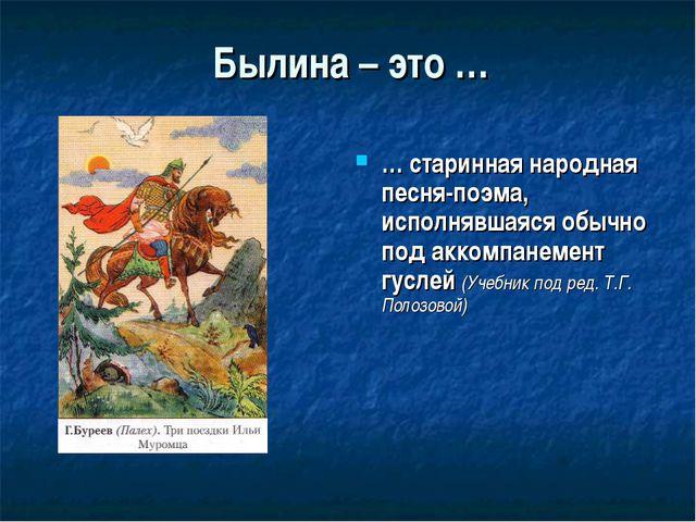 Былина – это … … старинная народная песня-поэма, исполнявшаяся обычно под акк...