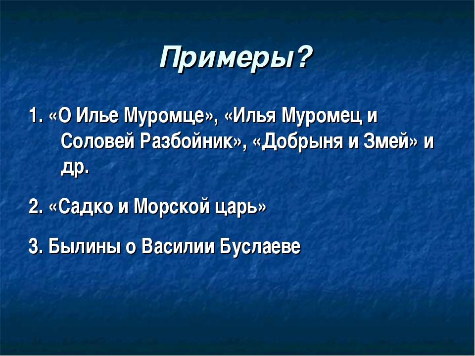 Примеры? 1. «О Илье Муромце», «Илья Муромец и Соловей Разбойник», «Добрыня и...