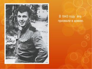 В 1943 году его призвали в армию.