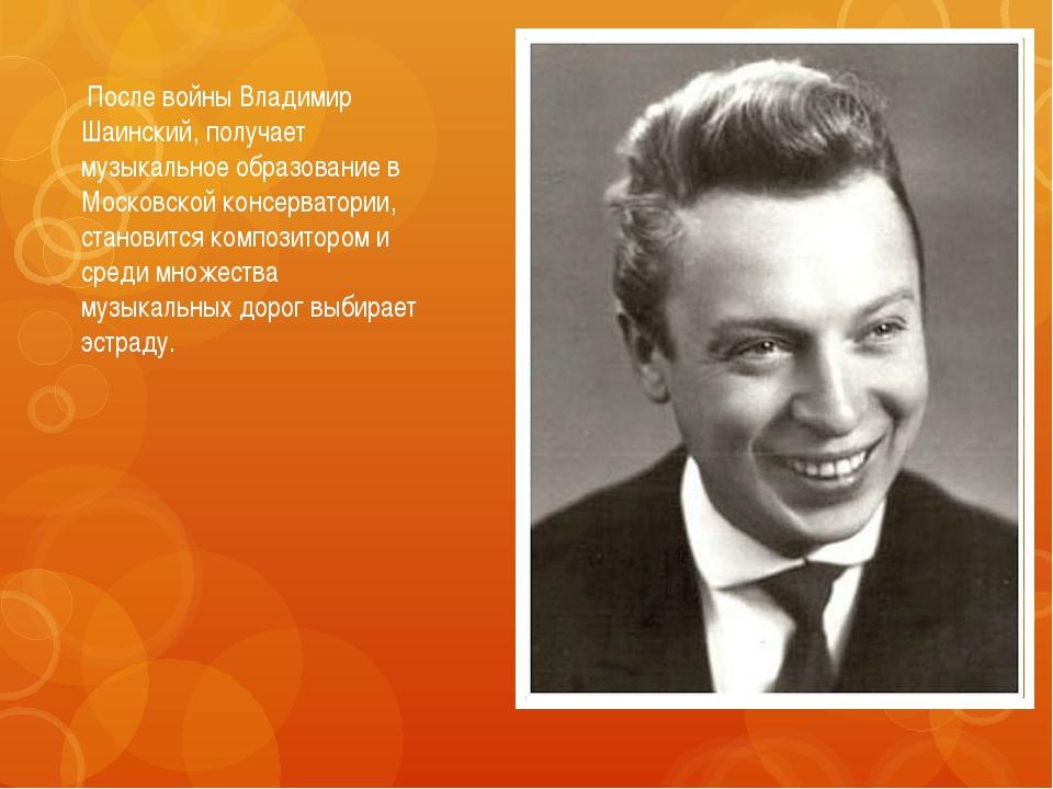 После войны Владимир Шаинский, получает музыкальное образование в Московской...