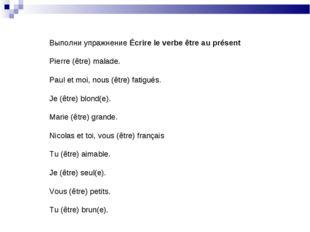 Выполни упражнение Écrire le verbe être au présent Pierre (être) malade. Paul