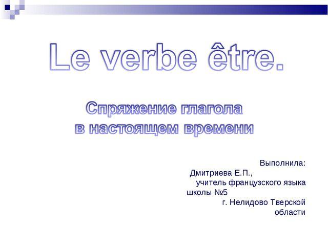 Выполнила: Дмитриева Е.П., учитель французского языка школы №5 г. Нелидово Тв...