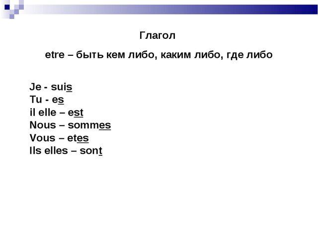 Глагол etre – быть кем либо, каким либо, где либо Je - suis Tu - es il elle –...
