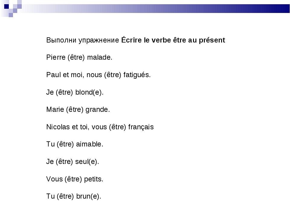 Выполни упражнение Écrire le verbe être au présent Pierre (être) malade. Paul...