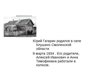 Юрий Гагарин родился в селе Клушино Смоленской области 9 марта 1934 . Его род