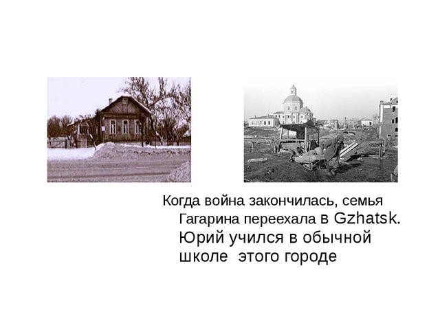 Когда война закончилась, семья Гагарина переехала в Gzhatsk. Юрий учился в об...