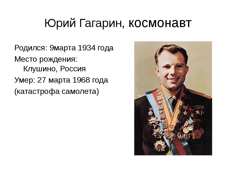 Юрий Гагарин, космонавт Родился: 9марта 1934 года Место рождения: Клушино, Ро...