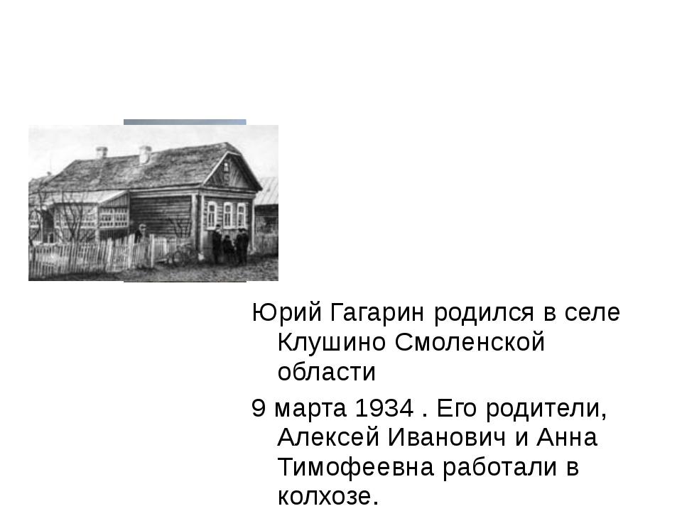 Юрий Гагарин родился в селе Клушино Смоленской области 9 марта 1934 . Его род...