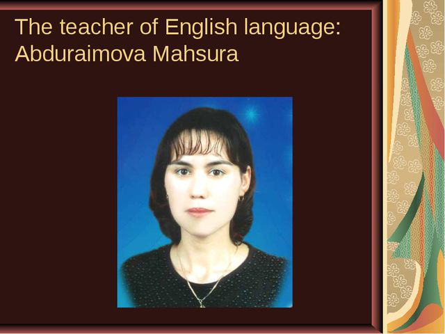 The teacher of English language: Abduraimova Mahsura