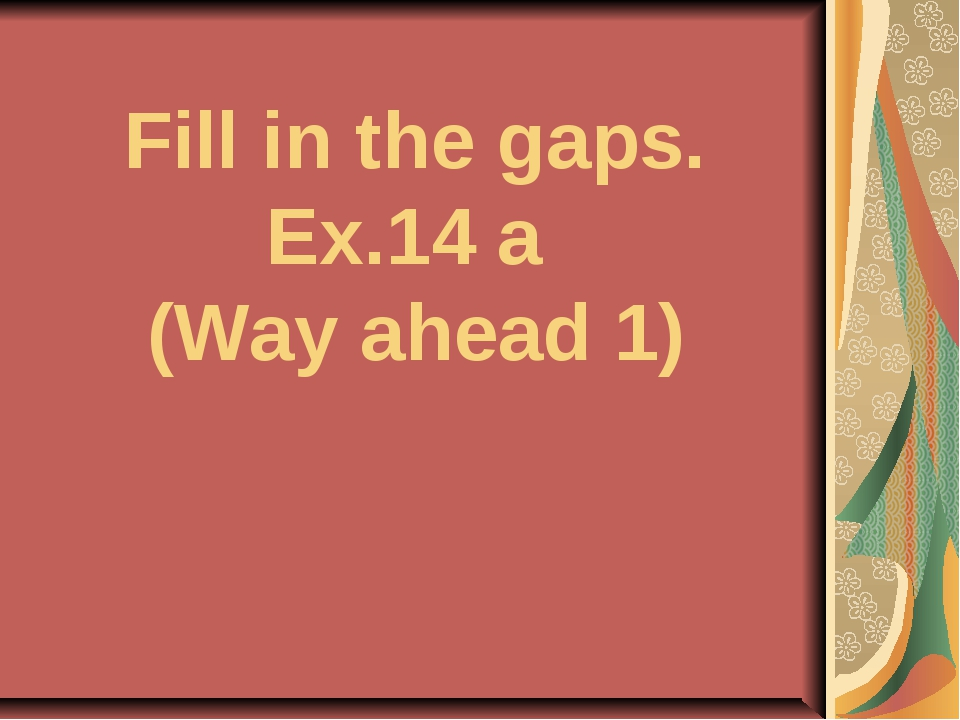 Fill in the gaps. Ex.14 a (Way ahead 1)