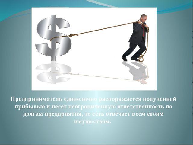 Предприниматель единолично распоряжается полученной прибылью и несет неогран...