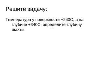 Решите задачу: Температура у поверхности +240С, а на глубине +340С. определит