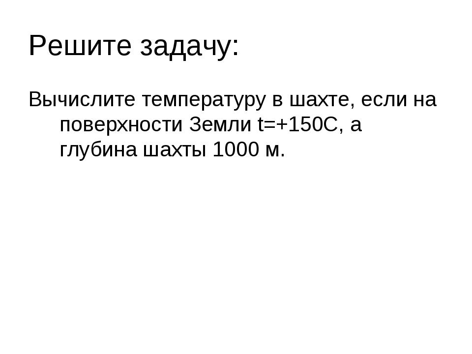 Решите задачу: Вычислите температуру в шахте, если на поверхности Земли t=+15...