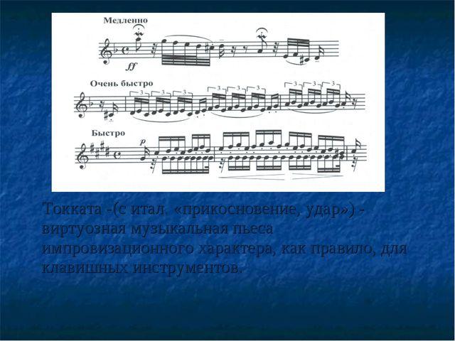 Токката -(с итал. «прикосновение, удар») - виртуозная музыкальная пьеса импр...