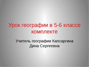 Урок географии в 5-6 классе комплекте Учитель географии Капсаргина Дина Серге