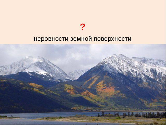 неровности земной поверхности ?