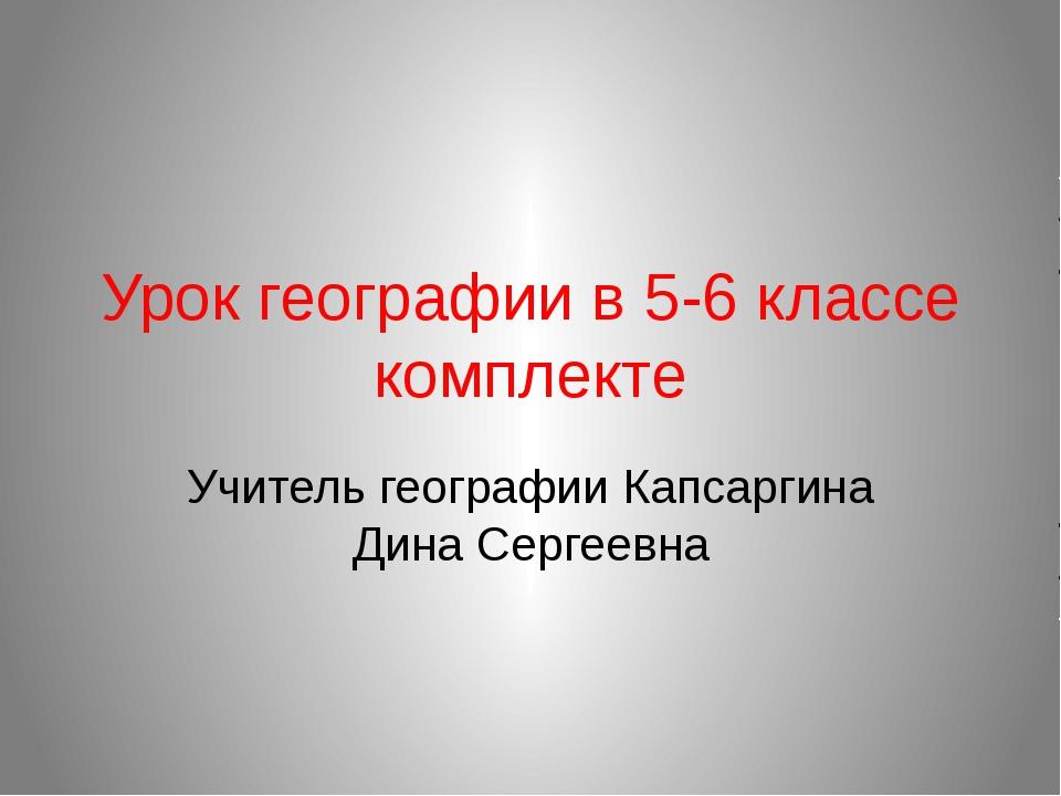 Урок географии в 5-6 классе комплекте Учитель географии Капсаргина Дина Серге...